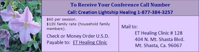 The conference call is on Saturday, November 18, 2017.  To receive your Conference Call Number, call Creation Lightship Healing at 1-877-384-3257.  Send a $60 check or a $60 money order in US Dollars, payable to: ET Healing Clinic.  Mail to: ET Healing Clinic #128, 404 N. Mt. Shasta Blvd., Mt. Shasta, Ca. 96067