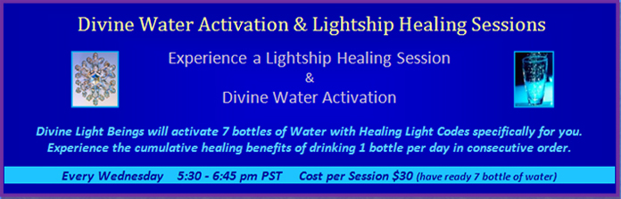 Program 2: Divine Water Activation and Lightship Healing Sessions, every Wednesday from 5:30 pm to 6:45 pm PST, cost 30 dollars per session, make sure you have 7 bottles of water ready.
