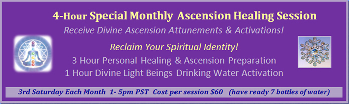 Program 3: 4-Hour Special Monthly Ascension Healing Session, 3rd Saturday each month from 1:00 pm - 5:00 pm PST, cost 60 dollars per session, make sure you have 7 bottles of water ready.