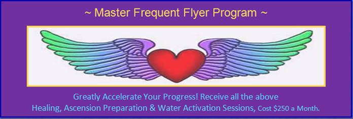 Program 6: Master Frequent Flyer Program, receive all the above healing, ascension perparation and water activation sessions, cost 250 dollars per month.